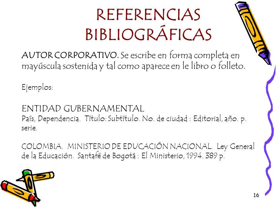 16 REFERENCIAS BIBLIOGRÁFICAS AUTOR CORPORATIVO. Se escribe en forma completa en mayúscula sostenida y tal como aparece en le libro o folleto. Ejemplo