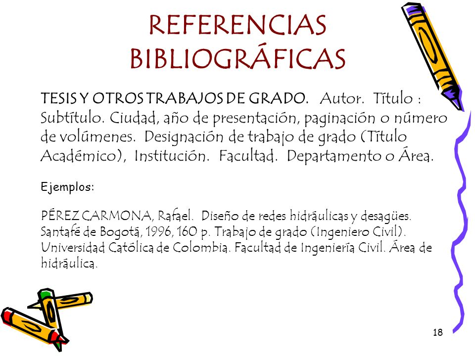 18 REFERENCIAS BIBLIOGRÁFICAS TESIS Y OTROS TRABAJOS DE GRADO. Autor. Título : Subtítulo. Ciudad, año de presentación, paginación o número de volúmene