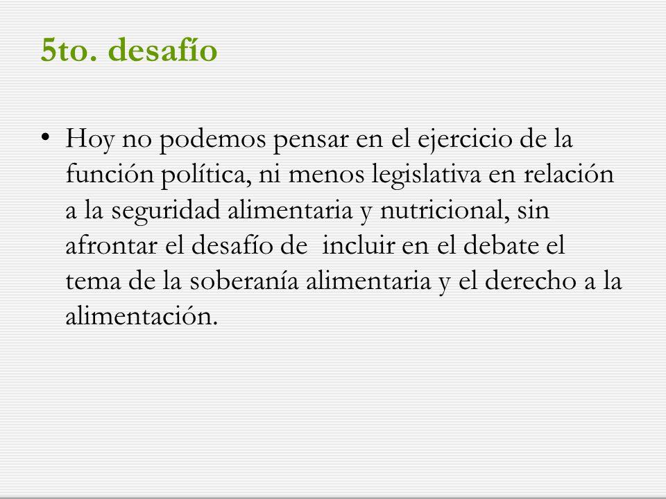 5to. desafío Hoy no podemos pensar en el ejercicio de la función política, ni menos legislativa en relación a la seguridad alimentaria y nutricional,