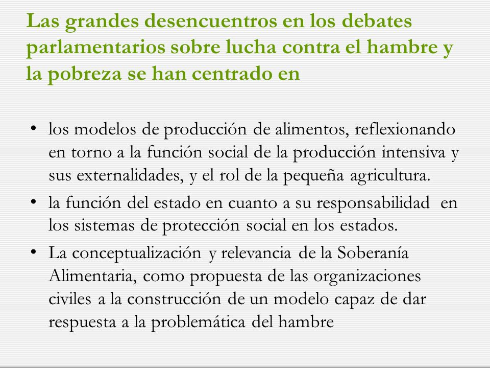 Las grandes desencuentros en los debates parlamentarios sobre lucha contra el hambre y la pobreza se han centrado en los modelos de producción de alimentos, reflexionando en torno a la función social de la producción intensiva y sus externalidades, y el rol de la pequeña agricultura.