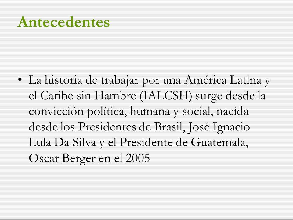 Antecedentes La historia de trabajar por una América Latina y el Caribe sin Hambre (IALCSH) surge desde la convicción política, humana y social, nacida desde los Presidentes de Brasil, José Ignacio Lula Da Silva y el Presidente de Guatemala, Oscar Berger en el 2005