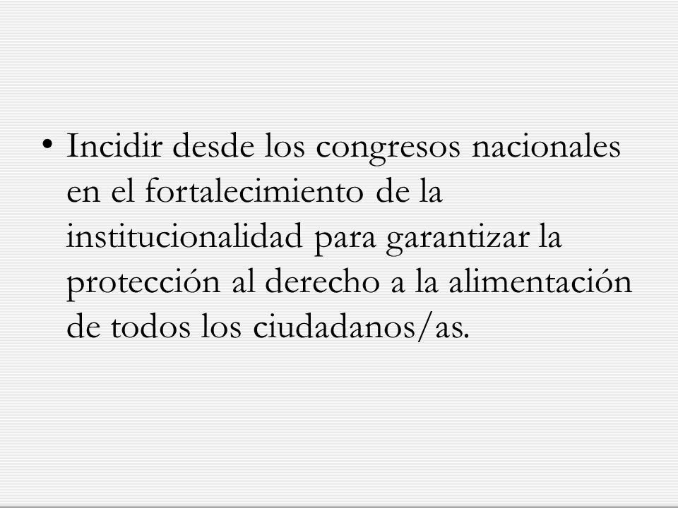 Incidir desde los congresos nacionales en el fortalecimiento de la institucionalidad para garantizar la protección al derecho a la alimentación de todos los ciudadanos/as.