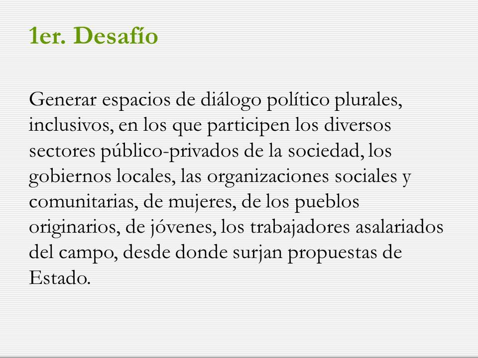 1er. Desafío Generar espacios de diálogo político plurales, inclusivos, en los que participen los diversos sectores público-privados de la sociedad, l