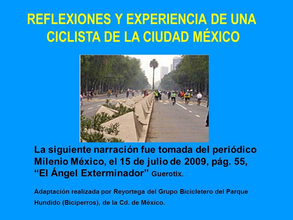 REFLEXIONES Y EXPERIENCIA DE UNA CICLISTA DE LA CIUDAD MÉXICO La siguiente narración fue tomada del periódico Milenio México, el 15 de julio de 2009,