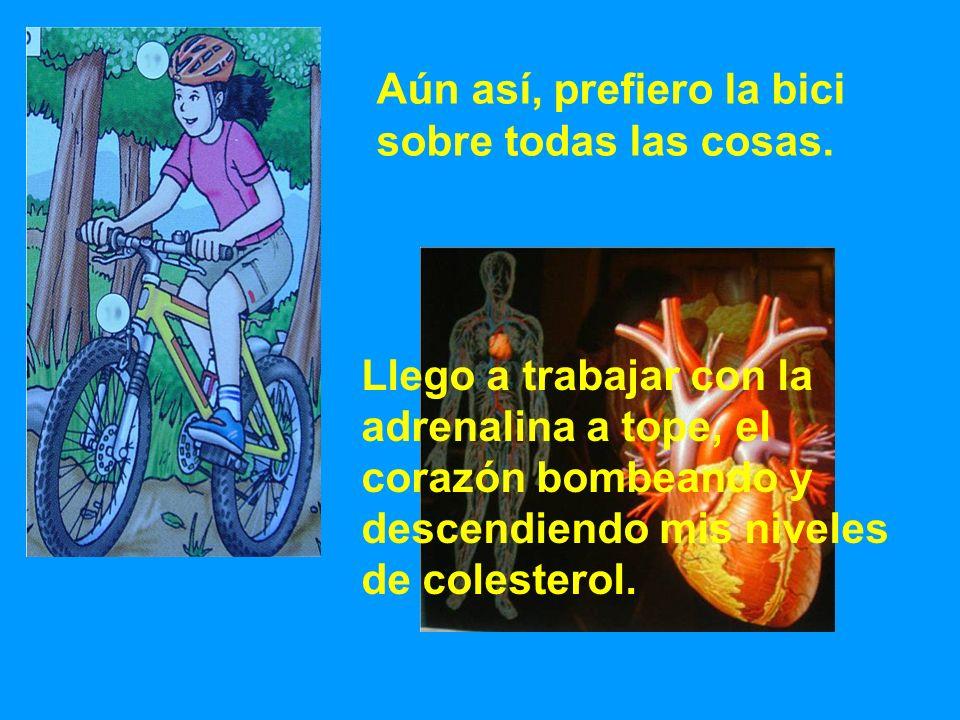 Aún así, prefiero la bici sobre todas las cosas. Llego a trabajar con la adrenalina a tope, el corazón bombeando y descendiendo mis niveles de coleste