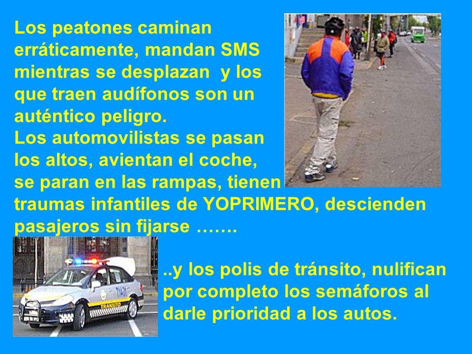 Los peatones caminan erráticamente, mandan SMS mientras se desplazan y los que traen audífonos son un auténtico peligro. Los automovilistas se pasan l