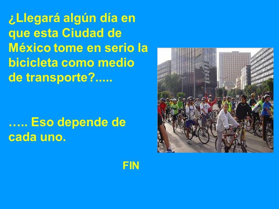 ¿Llegará algún día en que esta Ciudad de México tome en serio la bicicleta como medio de transporte?..... ….. Eso depende de cada uno. FIN