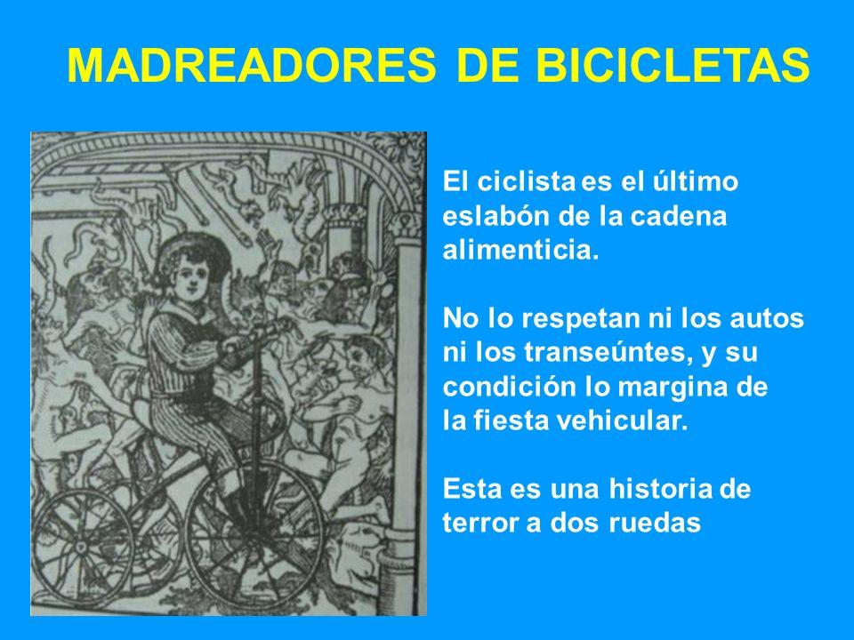 MADREADORES DE BICICLETAS El ciclista es el último eslabón de la cadena alimenticia. No lo respetan ni los autos ni los transeúntes, y su condición lo