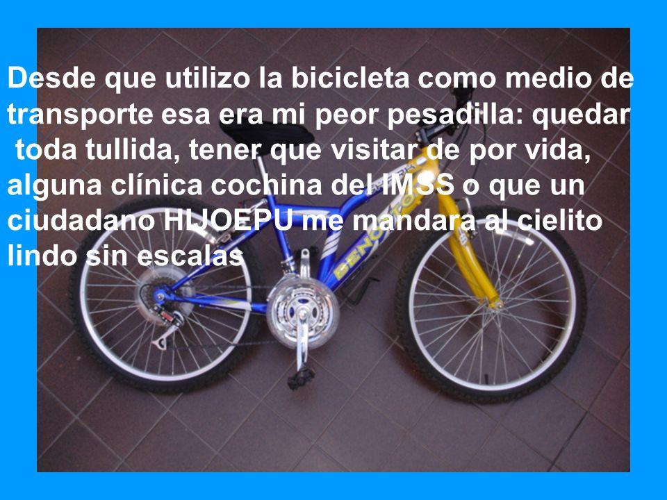 Desde que utilizo la bicicleta como medio de transporte esa era mi peor pesadilla: quedar toda tullida, tener que visitar de por vida, alguna clínica
