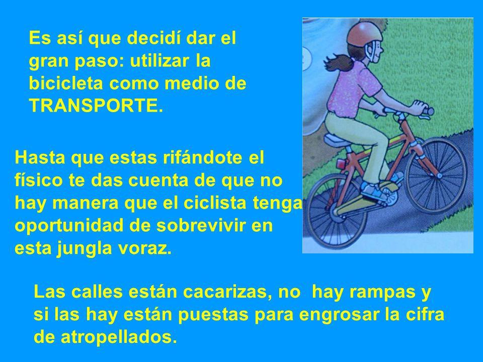Es así que decidí dar el gran paso: utilizar la bicicleta como medio de TRANSPORTE. Hasta que estas rifándote el físico te das cuenta de que no hay ma