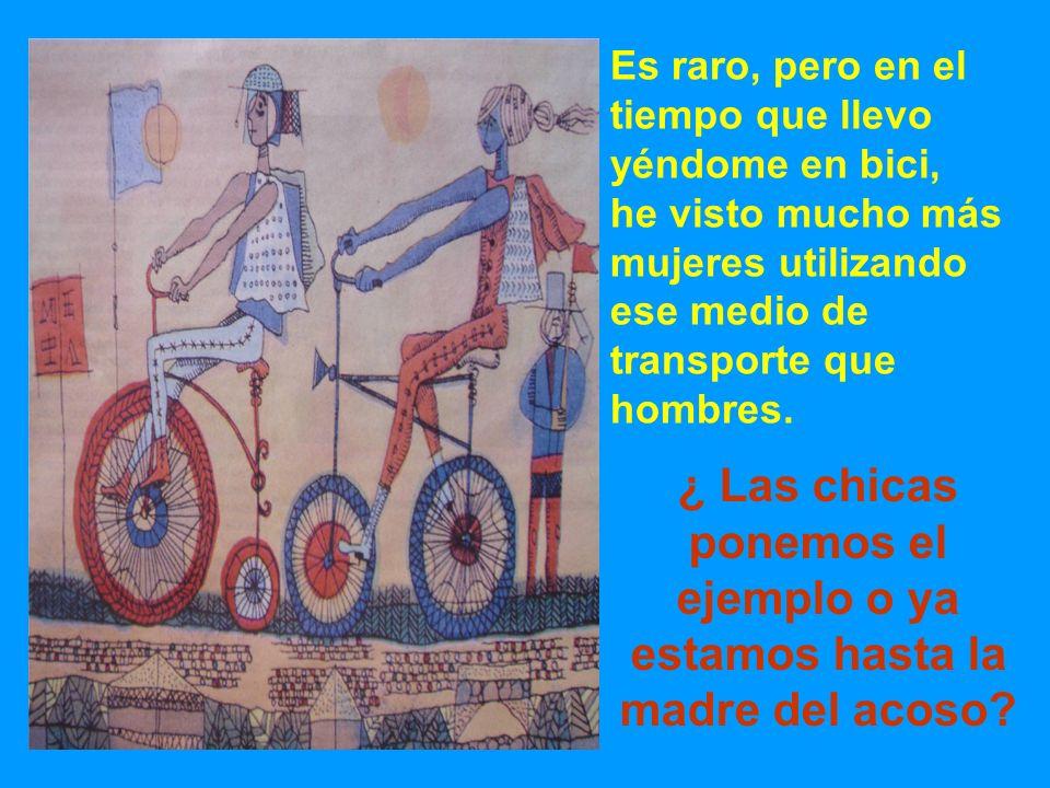 Es raro, pero en el tiempo que llevo yéndome en bici, he visto mucho más mujeres utilizando ese medio de transporte que hombres. ¿ Las chicas ponemos