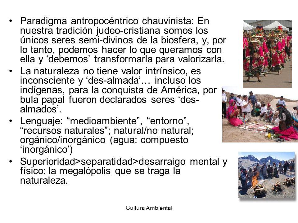 Cultura Ambiental Paradigma antropocéntrico chauvinista: En nuestra tradición judeo-cristiana somos los únicos seres semi-divinos de la biosfera, y, p