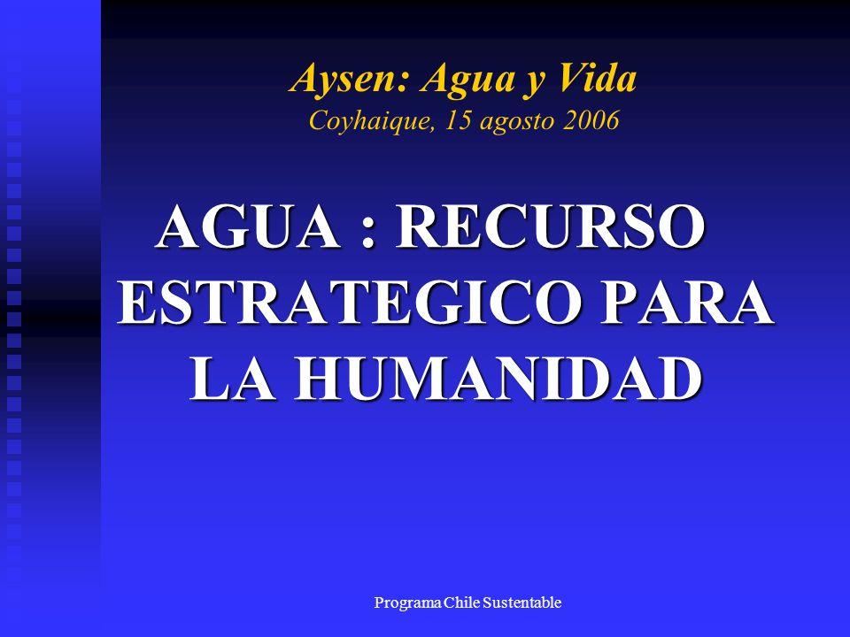 Programa Chile Sustentable Aysen: Agua y Vida Coyhaique, 15 agosto 2006 AGUA : RECURSO ESTRATEGICO PARA LA HUMANIDAD