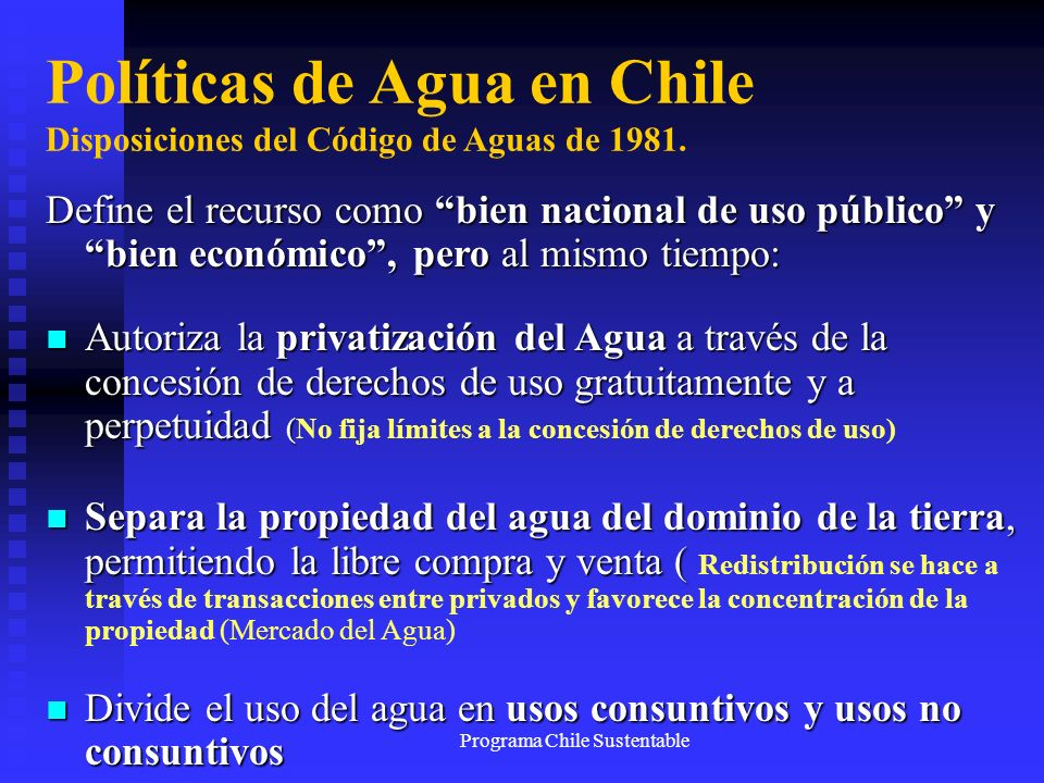 Programa Chile Sustentable Políticas de Agua en Chile Disposiciones del Código de Aguas de 1981. Define el recurso como bien nacional de uso público y
