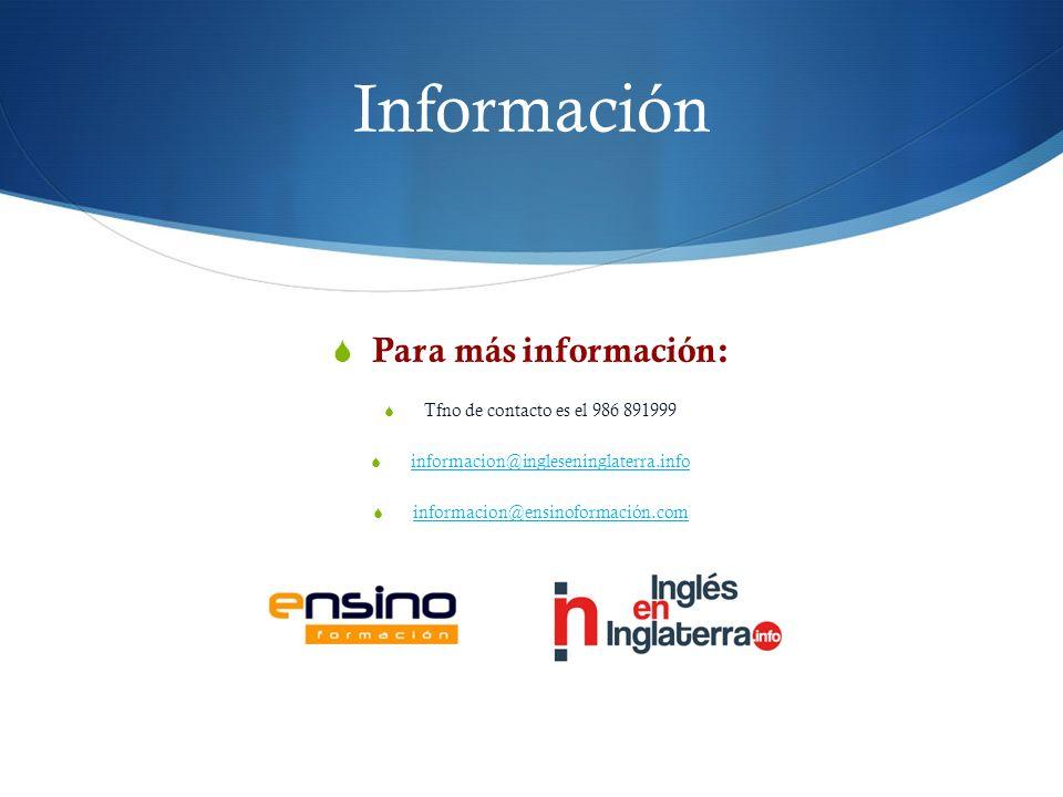 Información Para más información: Tfno de contacto es el 986 891999 informacion@ingleseninglaterra.info informacion@ensinoformación.com