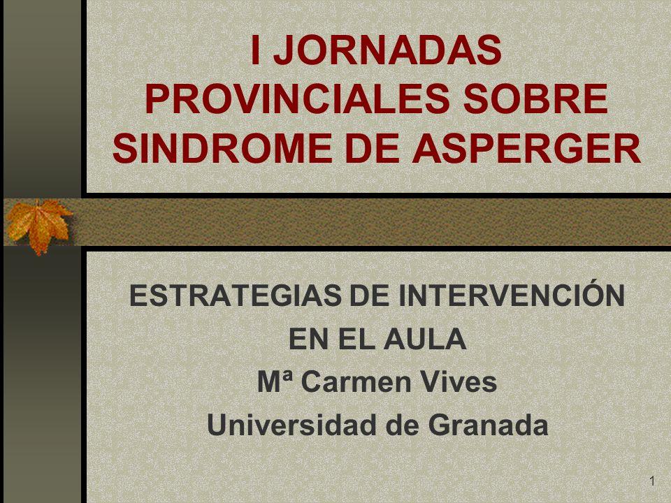 1 I JORNADAS PROVINCIALES SOBRE SINDROME DE ASPERGER ESTRATEGIAS DE INTERVENCIÓN EN EL AULA Mª Carmen Vives Universidad de Granada