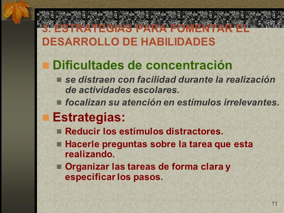 11 3. ESTRATEGIAS PARA FOMENTAR EL DESARROLLO DE HABILIDADES Dificultades de concentración se distraen con facilidad durante la realización de activid