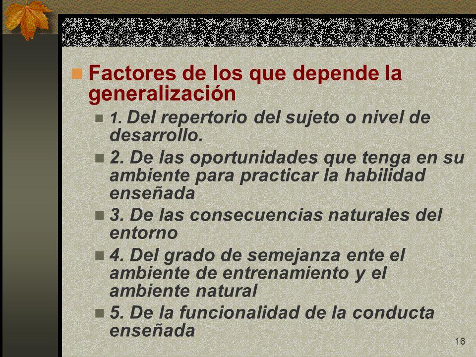 16 Factores de los que depende la generalización 1. Del repertorio del sujeto o nivel de desarrollo. 2. De las oportunidades que tenga en su ambiente