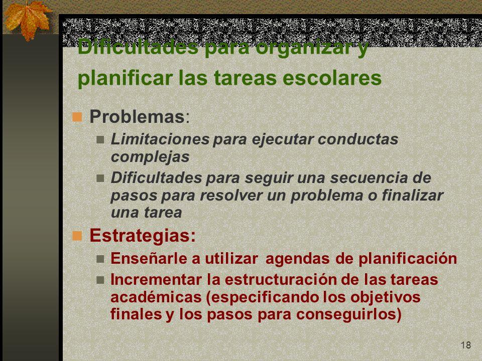 18 Dificultades para organizar y planificar las tareas escolares Problemas: Limitaciones para ejecutar conductas complejas Dificultades para seguir un