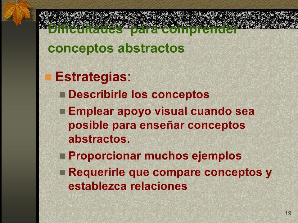 19 Dificultades para comprender conceptos abstractos Estrategias: Describirle los conceptos Emplear apoyo visual cuando sea posible para enseñar conce