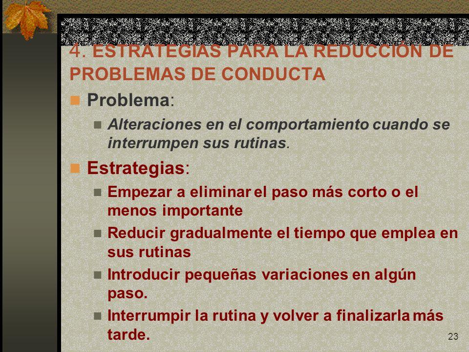 23 4. ESTRATEGIAS PARA LA REDUCCIÓN DE PROBLEMAS DE CONDUCTA Problema: Alteraciones en el comportamiento cuando se interrumpen sus rutinas. Estrategia