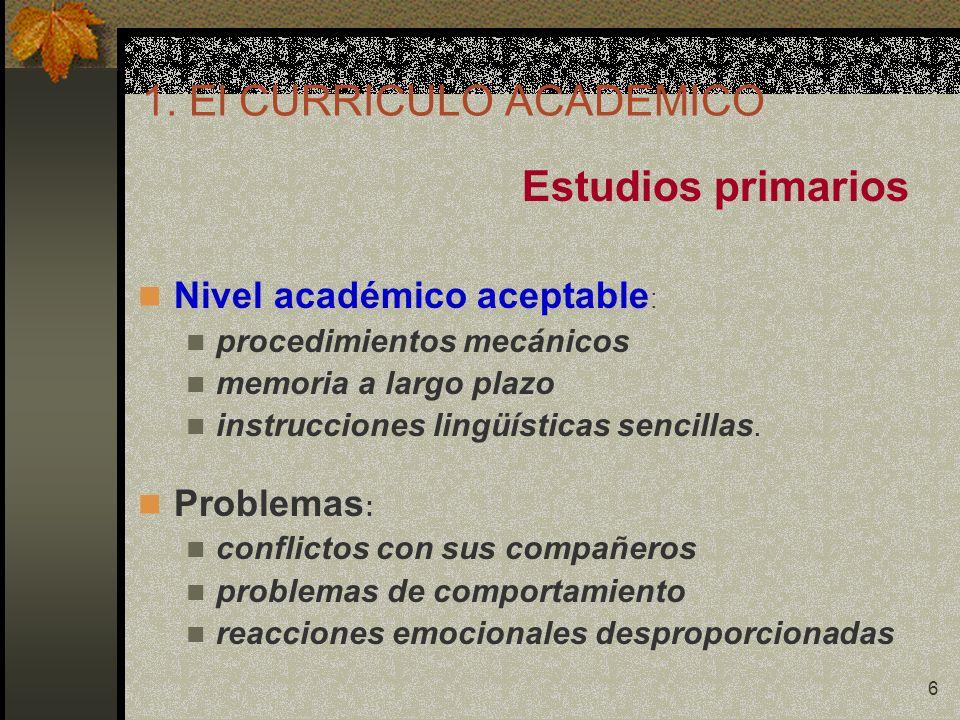6 1. El CURRICULO ACADEMICO Estudios primarios Nivel académico aceptable : procedimientos mecánicos memoria a largo plazo instrucciones lingüísticas s