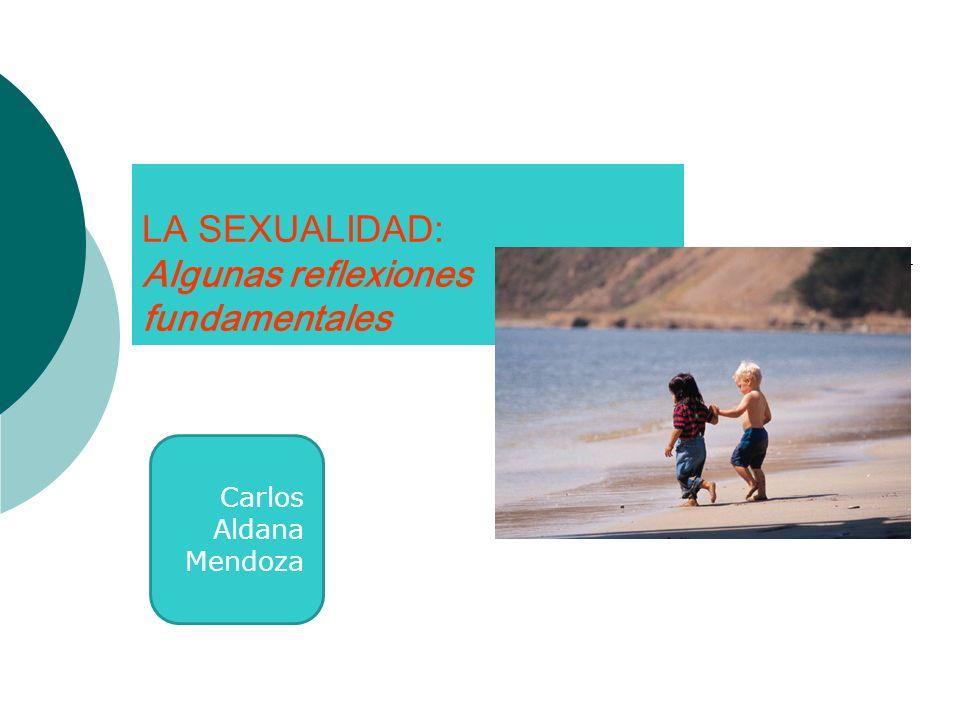 LA SEXUALIDAD: Algunas reflexiones fundamentales Carlos Aldana Mendoza
