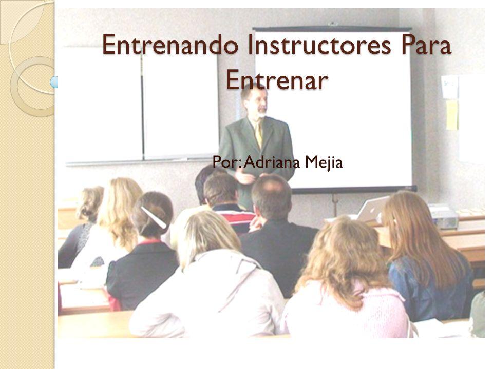 Entrenando Instructores Para Entrenar Por: Adriana Mejia