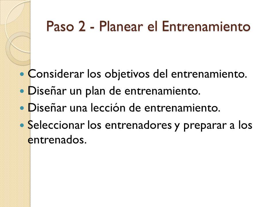 Paso 2 - Planear el Entrenamiento Considerar los objetivos del entrenamiento. Diseñar un plan de entrenamiento. Diseñar una lección de entrenamiento.