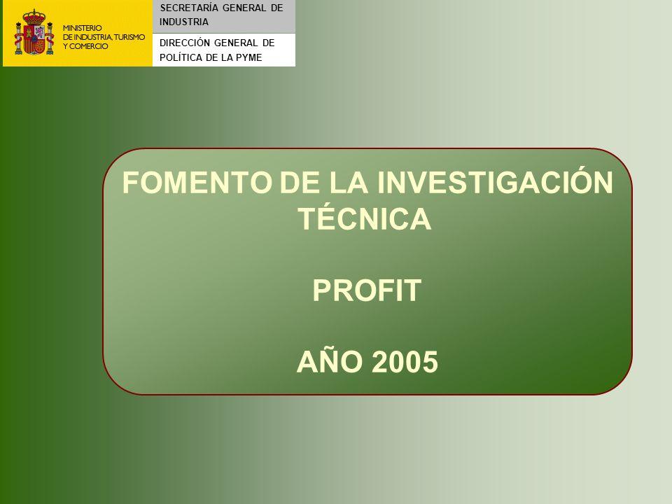 Fomento de la Investigación Técnica 2004 – 2007 FOMENTO DE LA INVESTIGACIÓN TÉCNICA PROFIT AÑO 2005 SECRETARÍA GENERAL DE INDUSTRIA DIRECCIÓN GENERAL