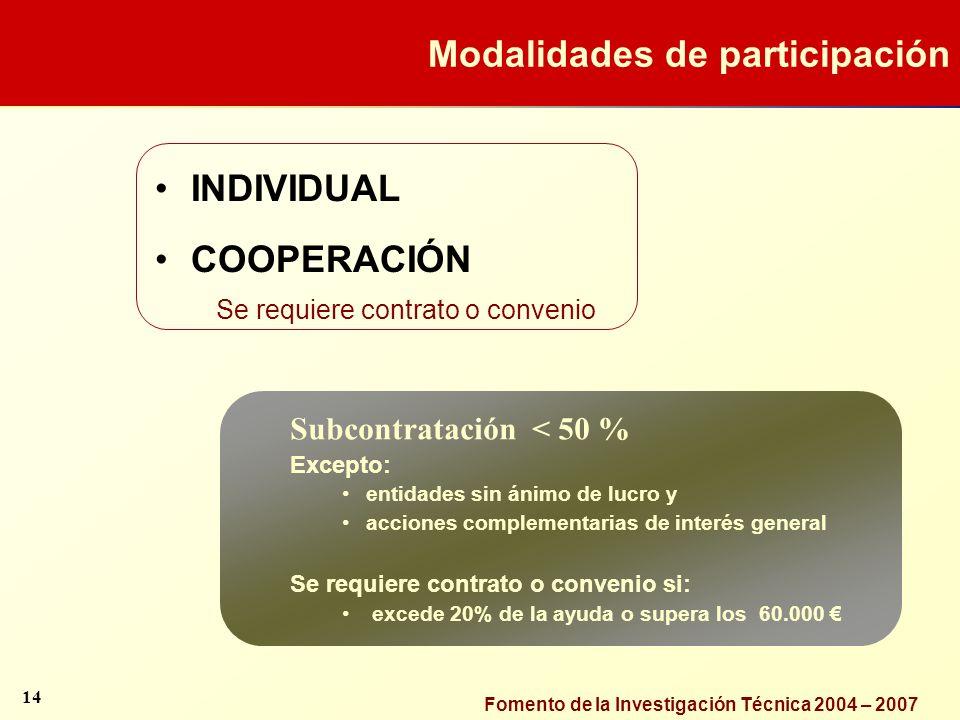 Fomento de la Investigación Técnica 2004 – 2007 INDIVIDUAL COOPERACIÓN Se requiere contrato o convenio Subcontratación < 50 % Excepto: entidades sin á