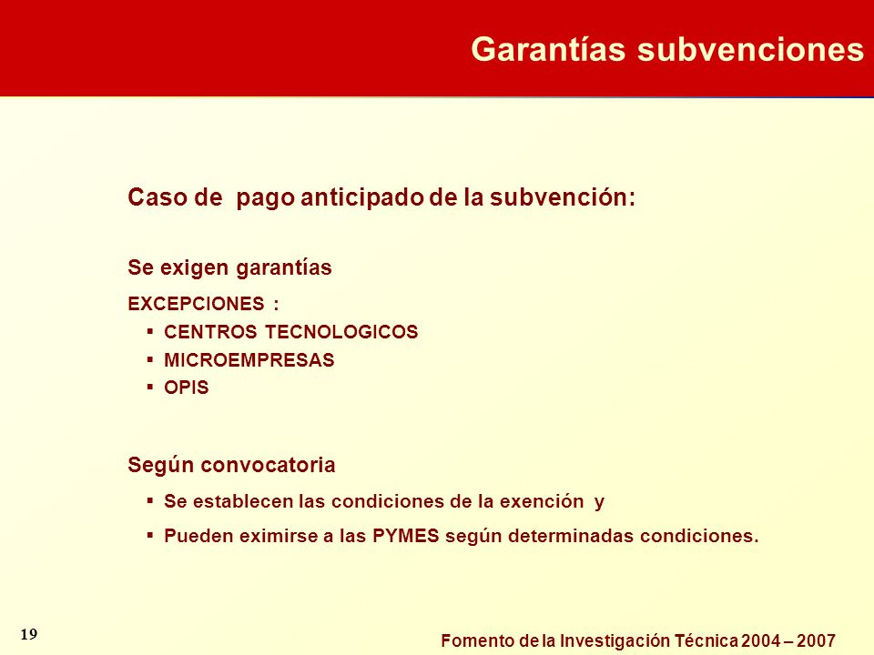 Fomento de la Investigación Técnica 2004 – 2007 Caso de pago anticipado de la subvención: Se exigen garantías EXCEPCIONES : CENTROS TECNOLOGICOS MICRO