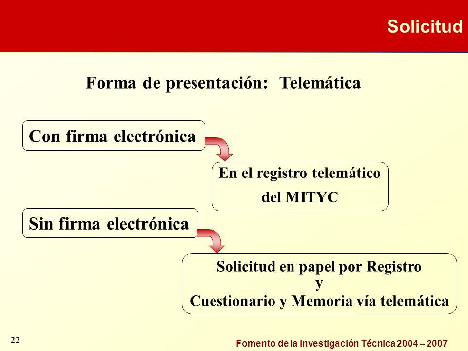 Fomento de la Investigación Técnica 2004 – 2007 Forma de presentación: Telemática Solicitud en papel por Registro y Cuestionario y Memoria vía telemát