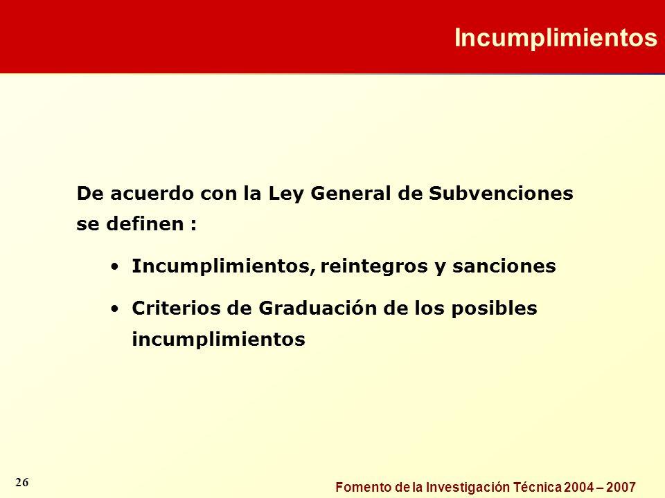 Fomento de la Investigación Técnica 2004 – 2007 De acuerdo con la Ley General de Subvenciones se definen : Incumplimientos, reintegros y sanciones Cri