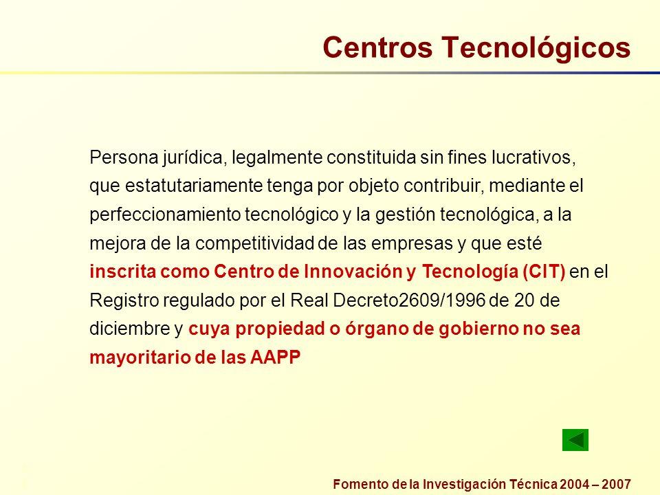 Fomento de la Investigación Técnica 2004 – 2007 Centros Tecnológicos Persona jurídica, legalmente constituida sin fines lucrativos, que estatutariamen
