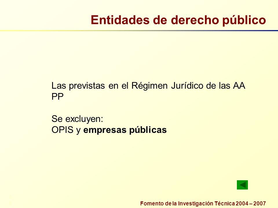 Fomento de la Investigación Técnica 2004 – 2007 Entidades de derecho público Las previstas en el Régimen Jurídico de las AA PP Se excluyen: OPIS y emp