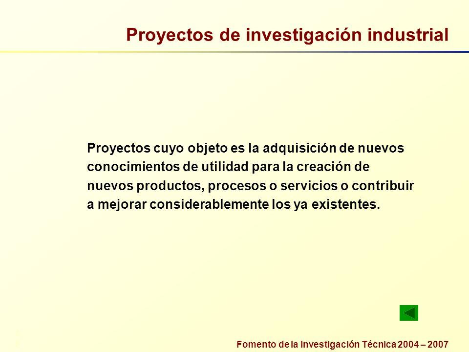 Fomento de la Investigación Técnica 2004 – 2007 Proyectos de investigación industrial Proyectos cuyo objeto es la adquisición de nuevos conocimientos