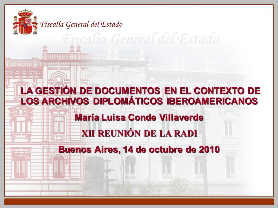 Fiscalía General del Estado ESQUEMA GENERAL I.- EVOLUCIÓN HISTÓRICA DEL RECORDS MANAGEMENT EN EL CONTEXTO INTERNACIONAL II.- LA NORMALIZACIÓN DEL RECORDS MANAGEMENT III.- LOS ARCHIVOS DIPLOMÁTICOS IBEROAMERICANOS IV.-CONCLUSIONES