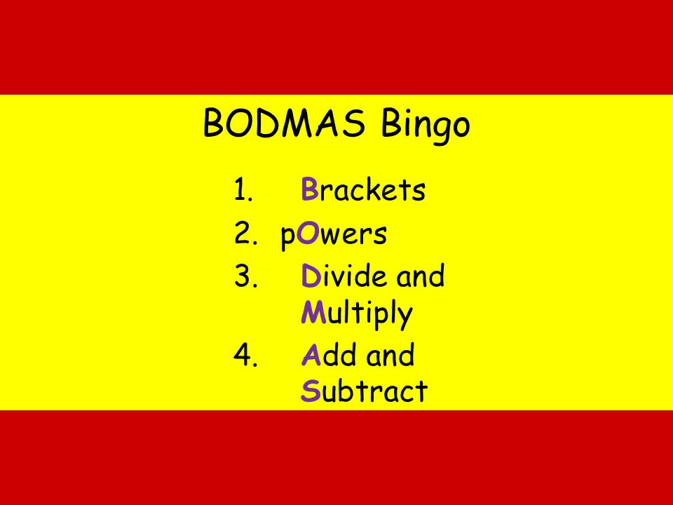 BODMAS Bingo 1. Brackets 2. pOwers 3. Divide and Multiply 4. Add and Subtract