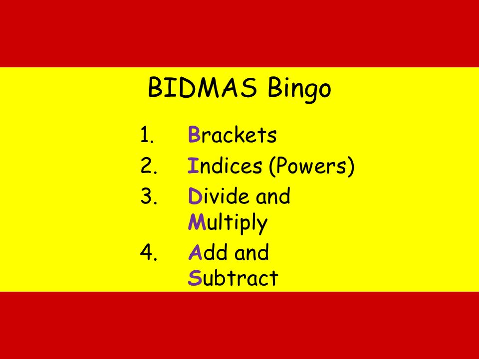 BIDMAS Bingo 1. Brackets 2. Indices (Powers) 3. Divide and Multiply 4. Add and Subtract