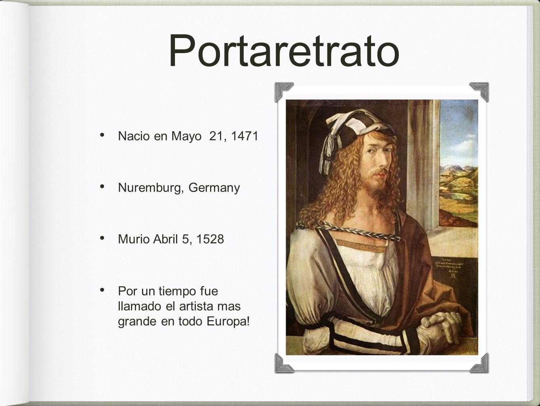 Portaretrato Nacio en Mayo 21, 1471 Nuremburg, Germany Murio Abril 5, 1528 Por un tiempo fue llamado el artista mas grande en todo Europa!