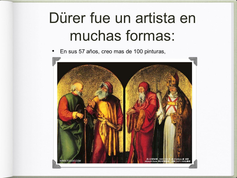 Dürer fue un artista en muchas formas: En sus 57 años, creo mas de 100 pinturas,