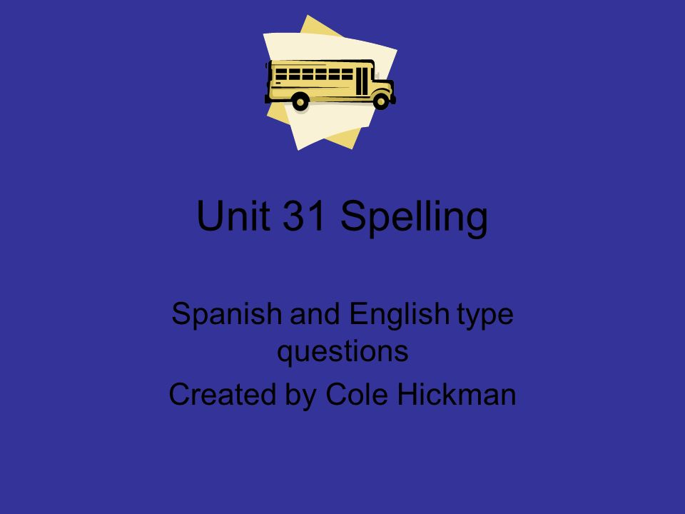 Unit 31 Spelling Spanish and English type questions Created by Cole Hickman