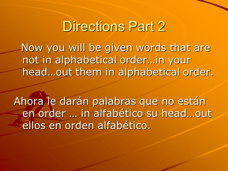 Directions Part 2 Now you will be given words that are not in alphabetical order…in your head…out them in alphabetical order.