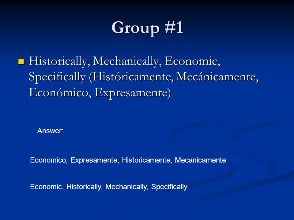 Group #1 Historically, Mechanically, Economic, Specifically (Históricamente, Mecánicamente, Económico, Expresamente) Historically, Mechanically, Economic, Specifically (Históricamente, Mecánicamente, Económico, Expresamente) Answer: Economico, Expresamente, Historicamente, Mecanicamente Economic, Historically, Mechanically, Specifically