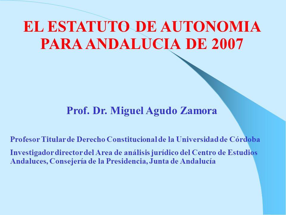 EL ESTATUTO DE AUTONOMIA PARA ANDALUCIA DE 2007 Prof. Dr. Miguel Agudo Zamora Profesor Titular de Derecho Constitucional de la Universidad de Córdoba