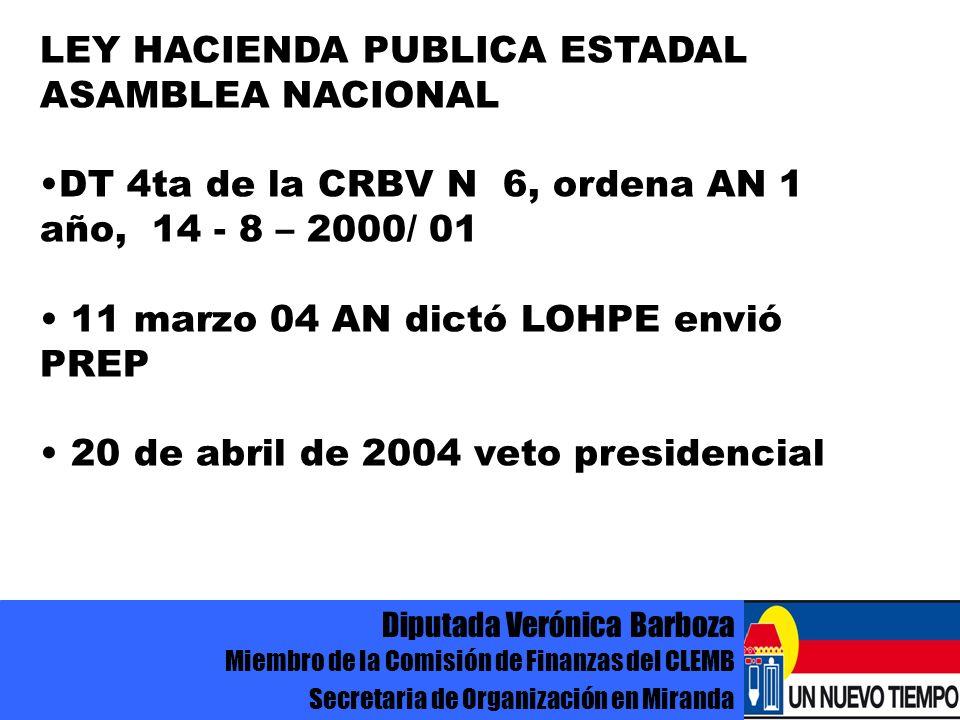 Diputada Verónica Barboza Miembro de la Comisión de Finanzas del CLEMB Secretaria de Organización en Miranda LEY HACIENDA PUBLICA ESTADAL ASAMBLEA NACIONAL DT 4ta de la CRBV N 6, ordena AN 1 año, 14 - 8 – 2000/ 01 11 marzo 04 AN dictó LOHPE envió PREP 20 de abril de 2004 veto presidencial