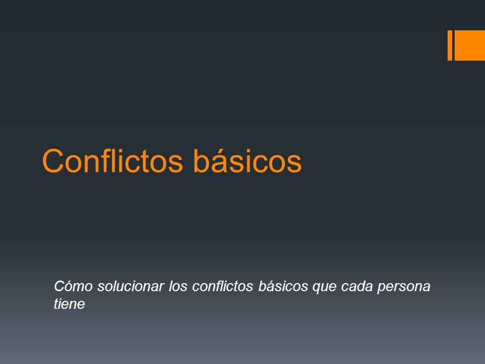 Conflictos básicos Cómo solucionar los conflictos básicos que cada persona tiene