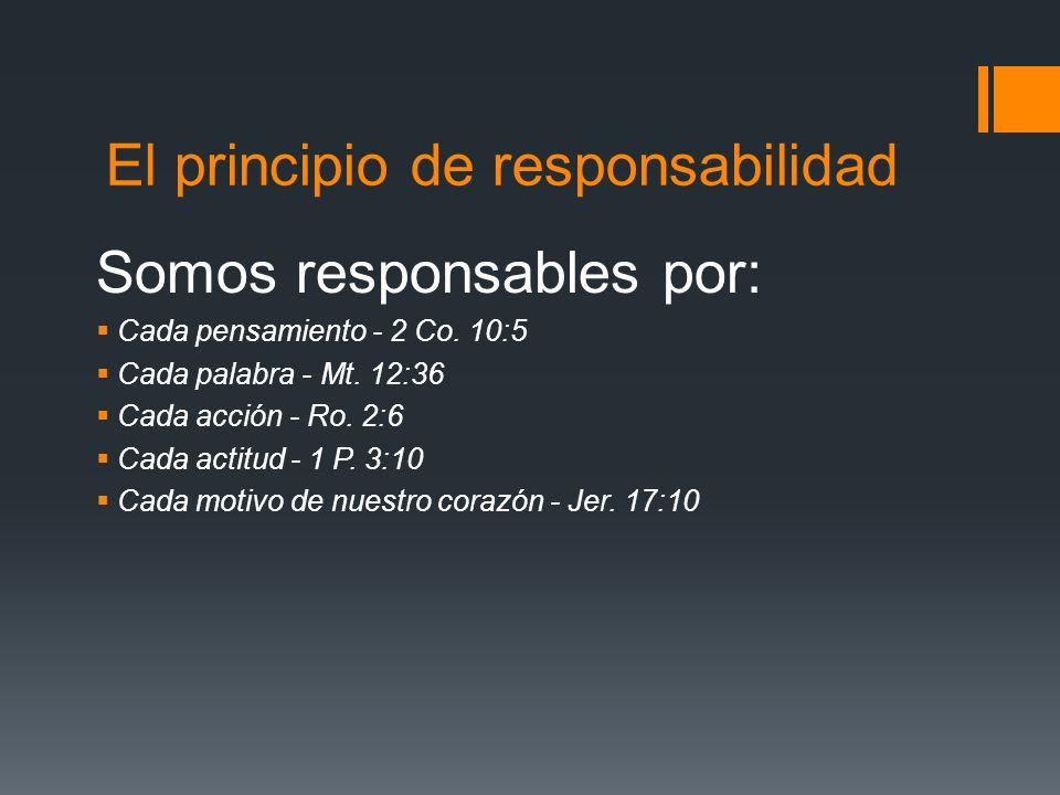 El principio de responsabilidad Somos responsables por: Cada pensamiento - 2 Co. 10:5 Cada palabra - Mt. 12:36 Cada acción - Ro. 2:6 Cada actitud - 1