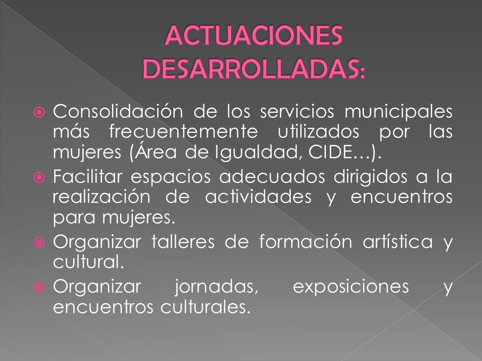 Consolidación de los servicios municipales más frecuentemente utilizados por las mujeres (Área de Igualdad, CIDE…). Facilitar espacios adecuados dirig